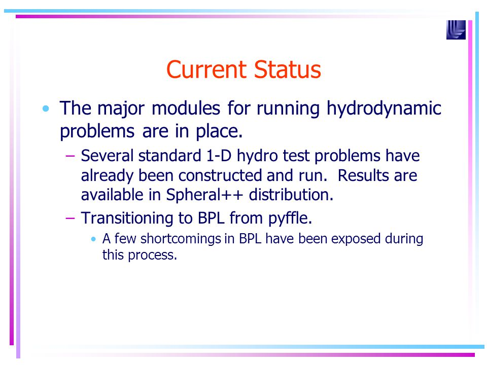 Current Status The major modules for running hydrodynamic problems are in place. –Several standard 1-D hydro test problems have already been construct