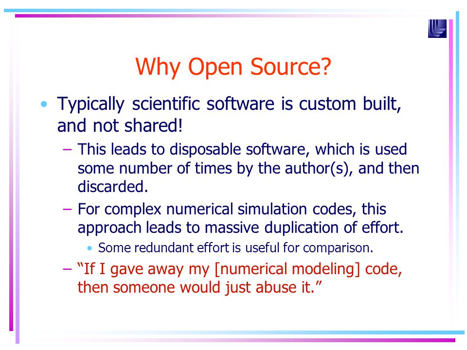 Why Open Source? Typically scientific software is custom built, and not shared! –This leads to disposable software, which is used some number of times
