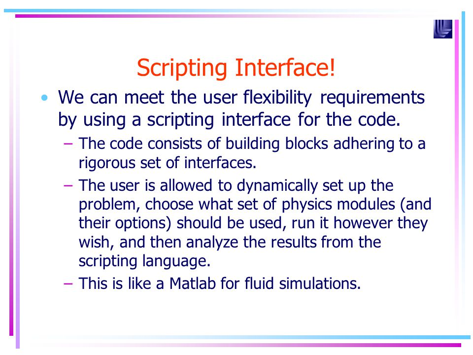 Scripting Interface! We can meet the user flexibility requirements by using a scripting interface for the code. –The code consists of building blocks