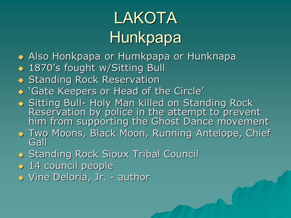 LAKOTA Hunkpapa  Also Honkpapa or Humkpapa or Hunknapa  1870's fought w/Sitting Bull  Standing Rock Reservation  'Gate Keepers or Head of the Circle'  Sitting Bull- Holy Man killed on Standing Rock Reservation by police in the attempt to prevent him from supporting the Ghost Dance movement  Two Moons, Black Moon, Running Antelope, Chief Gall  Standing Rock Sioux Tribal Council  14 council people  Vine Deloria, Jr.