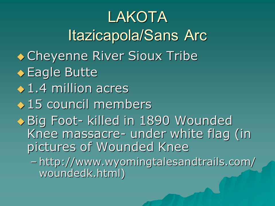 LAKOTA Itazicapola/Sans Arc  Cheyenne River Sioux Tribe  Eagle Butte  1.4 million acres  15 council members  Big Foot- killed in 1890 Wounded Kne