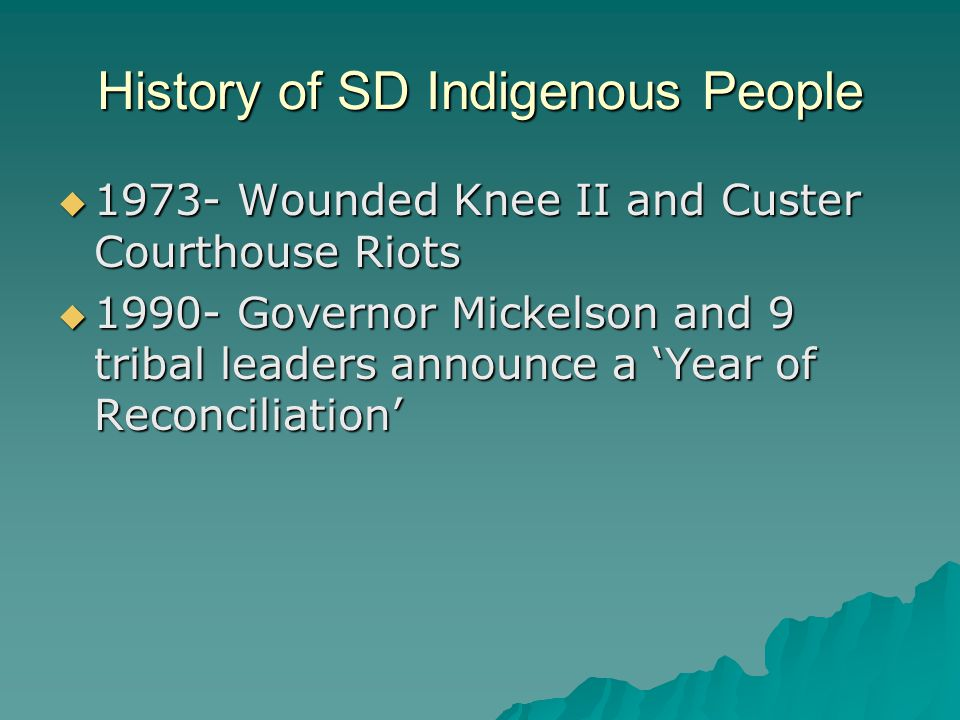 History of SD Indigenous People  1973- Wounded Knee II and Custer Courthouse Riots  1990- Governor Mickelson and 9 tribal leaders announce a 'Year of Reconciliation'