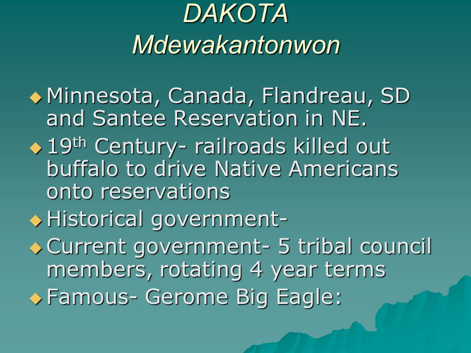 DAKOTA Mdewakantonwon  Minnesota, Canada, Flandreau, SD and Santee Reservation in NE.  19 th Century- railroads killed out buffalo to drive Native A