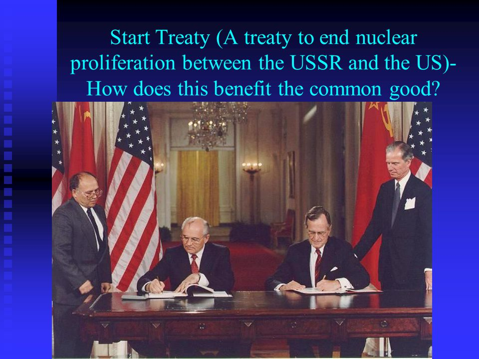 Start Treaty (A treaty to end nuclear proliferation between the USSR and the US)- How does this benefit the common good?