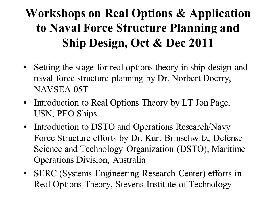 Workshops on Real Options & Application to Naval Force Structure Planning and Ship Design, Oct & Dec 2011 Setting the stage for real options theory in ship design and naval force structure planning by Dr.