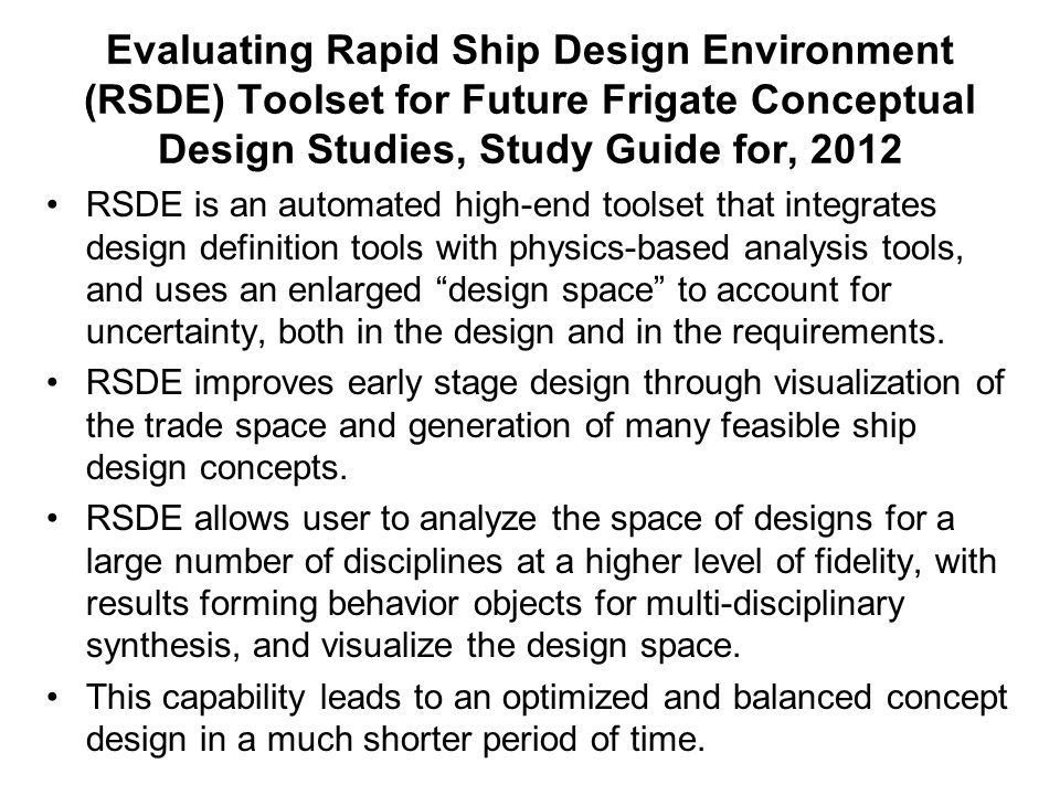 Evaluating Rapid Ship Design Environment (RSDE) Toolset for Future Frigate Conceptual Design Studies, Study Guide for, 2012 RSDE is an automated high-end toolset that integrates design definition tools with physics-based analysis tools, and uses an enlarged design space to account for uncertainty, both in the design and in the requirements.