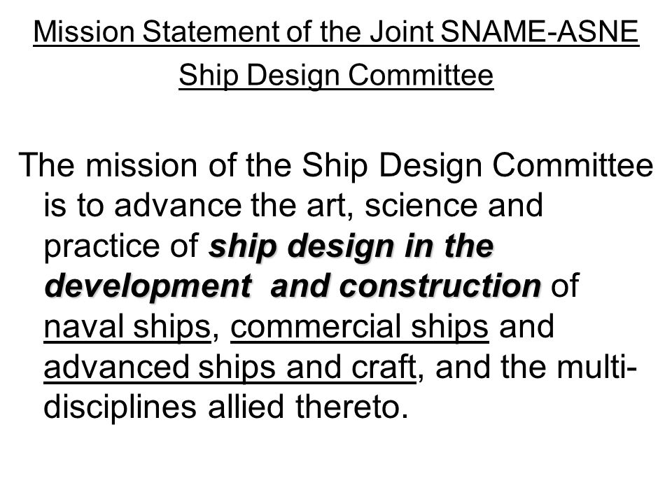 Mission Statement of the Joint SNAME-ASNE Ship Design Committee ship design in the development and construction The mission of the Ship Design Committee is to advance the art, science and practice of ship design in the development and construction of naval ships, commercial ships and advanced ships and craft, and the multi- disciplines allied thereto.