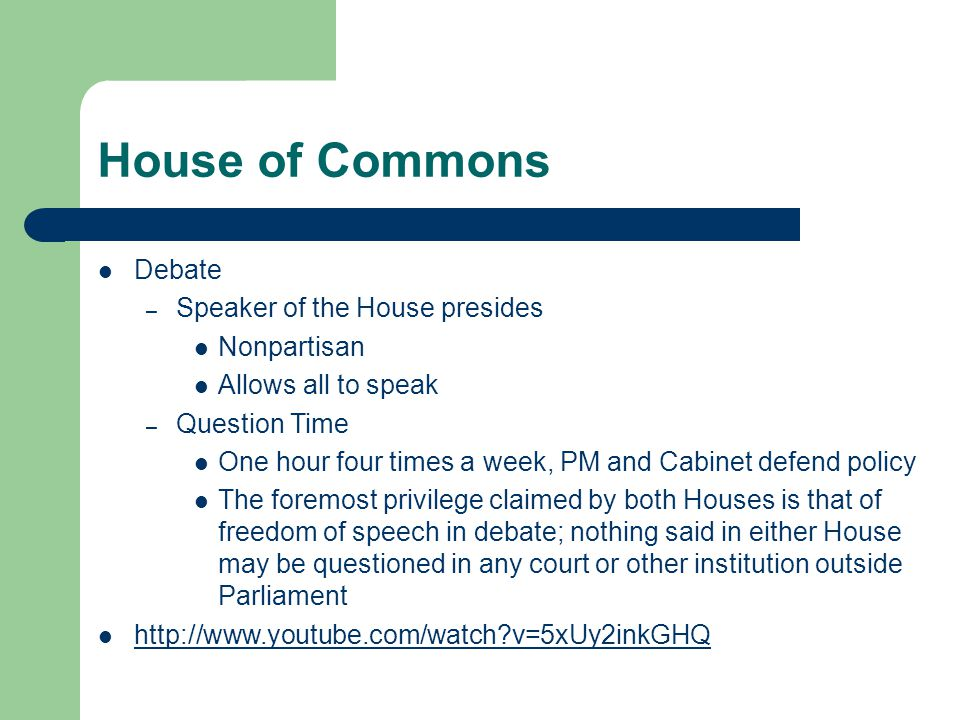 House of Commons Debate – Speaker of the House presides Nonpartisan Allows all to speak – Question Time One hour four times a week, PM and Cabinet defend policy The foremost privilege claimed by both Houses is that of freedom of speech in debate; nothing said in either House may be questioned in any court or other institution outside Parliament http://www.youtube.com/watch?v=5xUy2inkGHQ