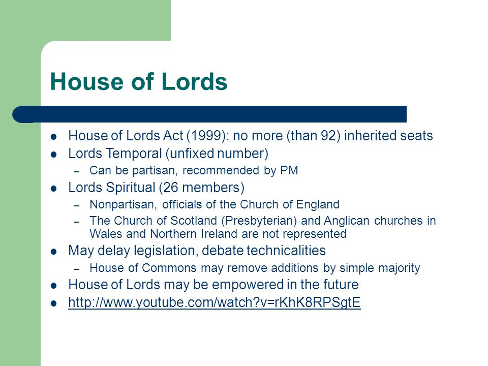House of Lords House of Lords Act (1999): no more (than 92) inherited seats Lords Temporal (unfixed number) – Can be partisan, recommended by PM Lords Spiritual (26 members) – Nonpartisan, officials of the Church of England – The Church of Scotland (Presbyterian) and Anglican churches in Wales and Northern Ireland are not represented May delay legislation, debate technicalities – House of Commons may remove additions by simple majority House of Lords may be empowered in the future http://www.youtube.com/watch?v=rKhK8RPSgtE
