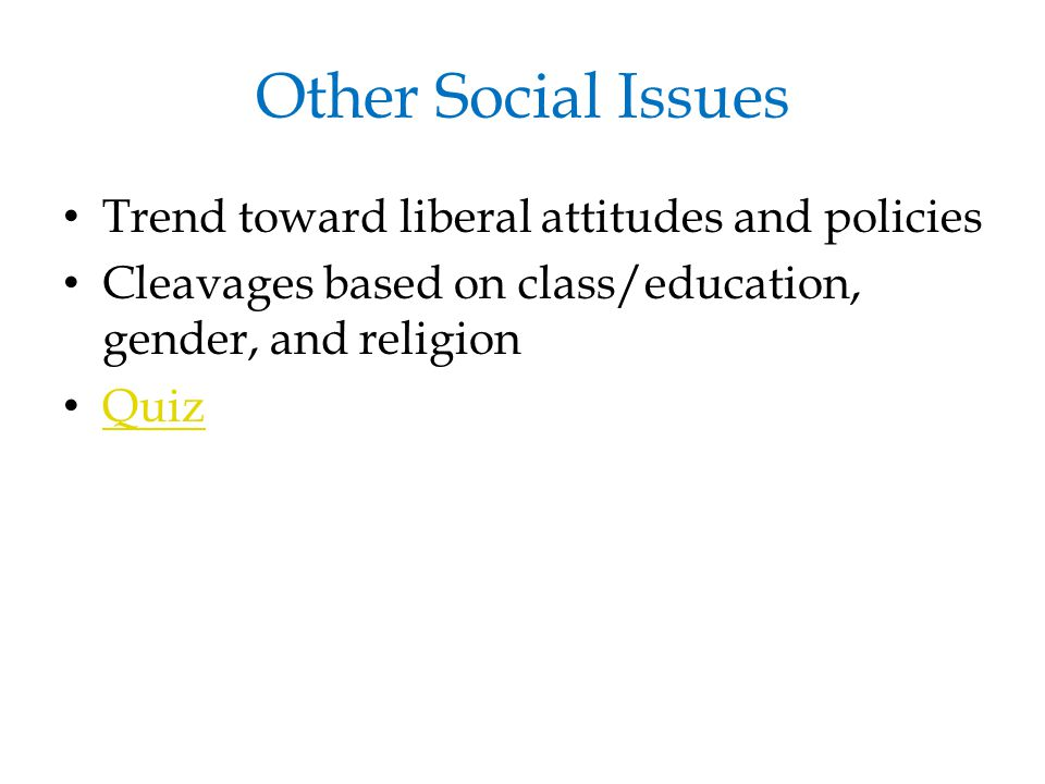 Other Social Issues Trend toward liberal attitudes and policies Cleavages based on class/education, gender, and religion Quiz