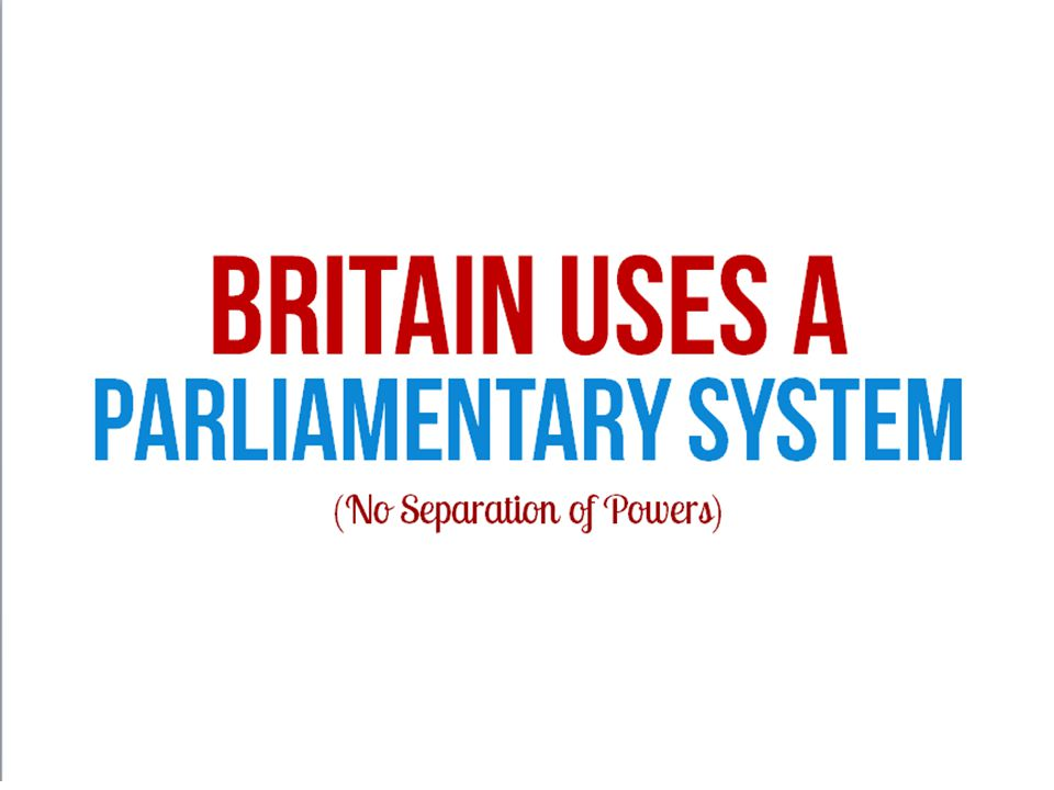 BRITAIN USES A Parliamentary System (No Separation of Powers)