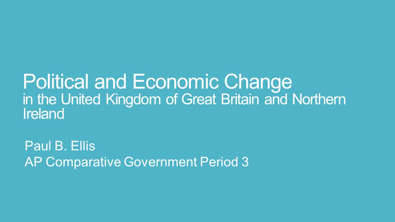 Political and Economic Change in the United Kingdom of Great Britain and Northern Ireland Paul B. Ellis AP Comparative Government Period 3