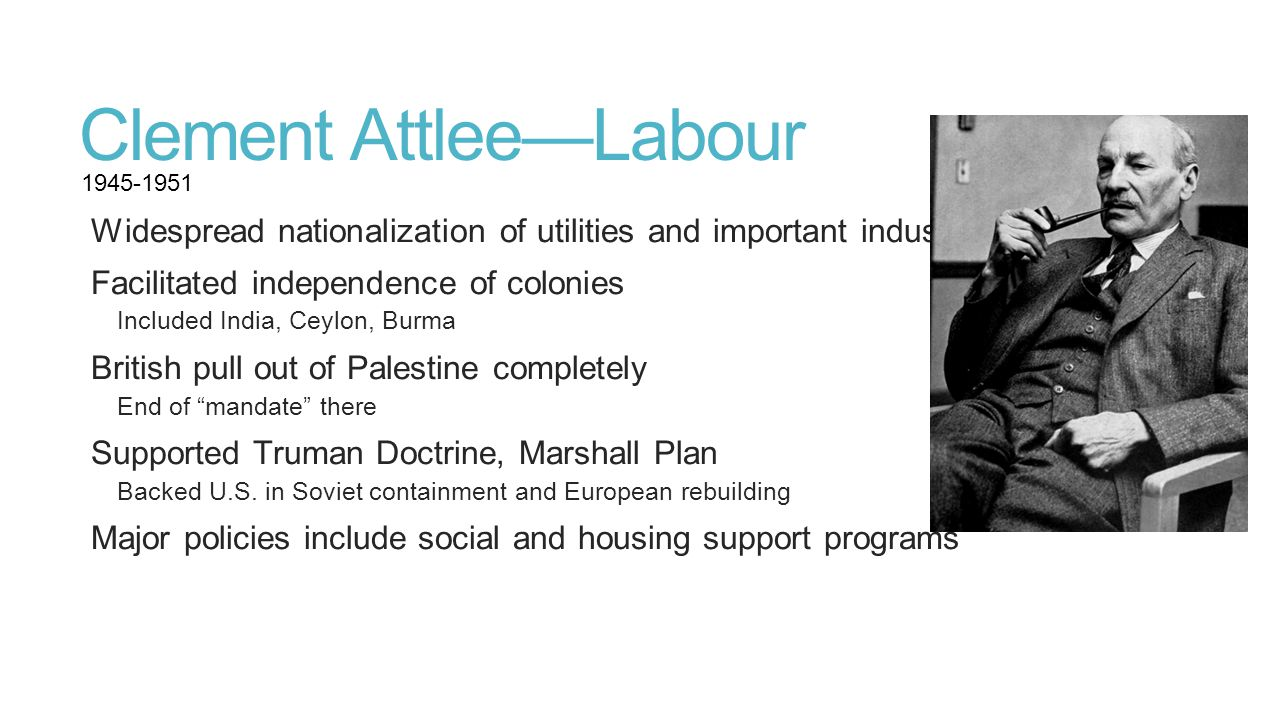 Clement Attlee—Labour Widespread nationalization of utilities and important industries Facilitated independence of colonies Included India, Ceylon, Bu