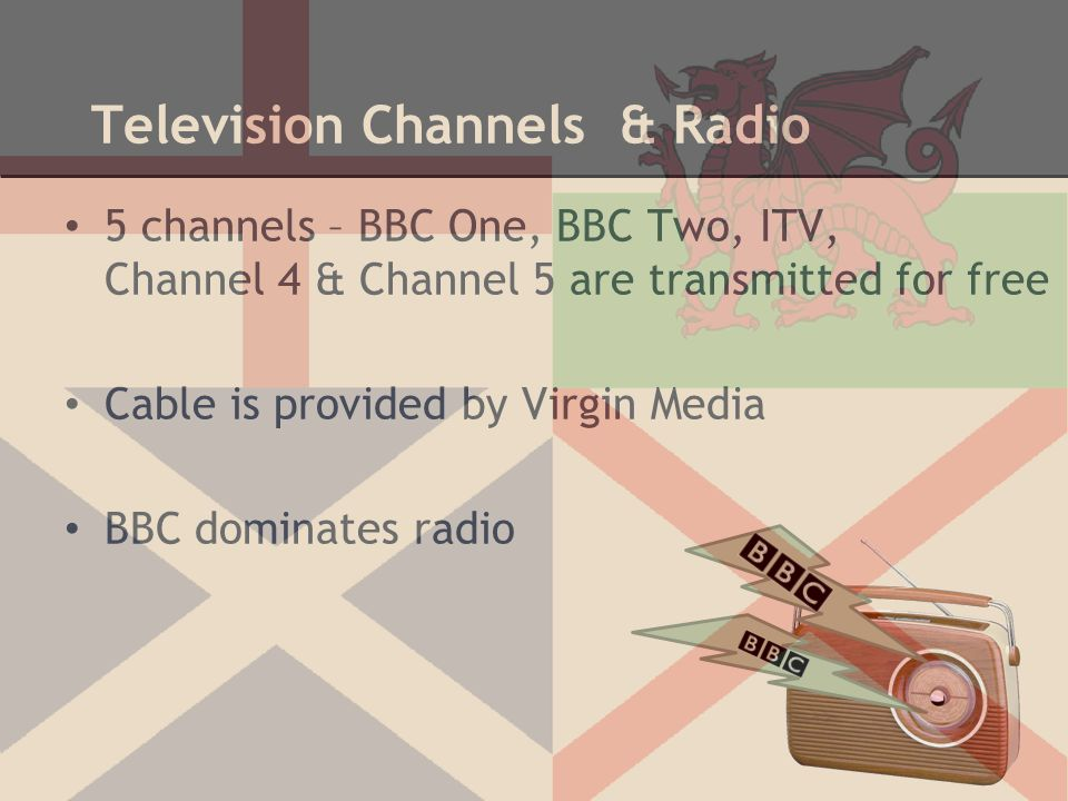 Television Channels & Radio 5 channels – BBC One, BBC Two, ITV, Channel 4 & Channel 5 are transmitted for free Cable is provided by Virgin Media BBC d