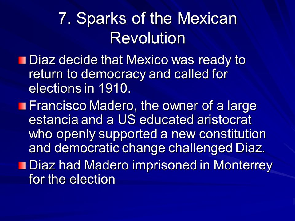 7. Sparks of the Mexican Revolution Diaz decide that Mexico was ready to return to democracy and called for elections in 1910. Francisco Madero, the o