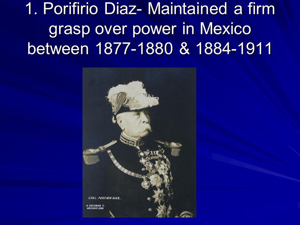 1. Porifirio Diaz- Maintained a firm grasp over power in Mexico between 1877-1880 & 1884-1911