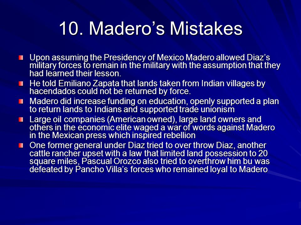 10. Madero's Mistakes Upon assuming the Presidency of Mexico Madero allowed Diaz's military forces to remain in the military with the assumption that
