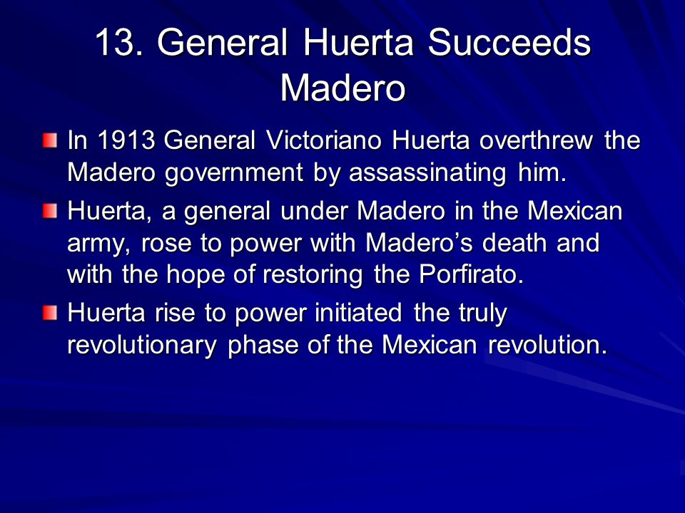 13. General Huerta Succeeds Madero In 1913 General Victoriano Huerta overthrew the Madero government by assassinating him. Huerta, a general under Mad