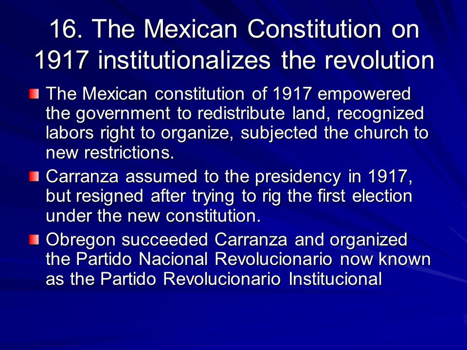 16. The Mexican Constitution on 1917 institutionalizes the revolution The Mexican constitution of 1917 empowered the government to redistribute land,
