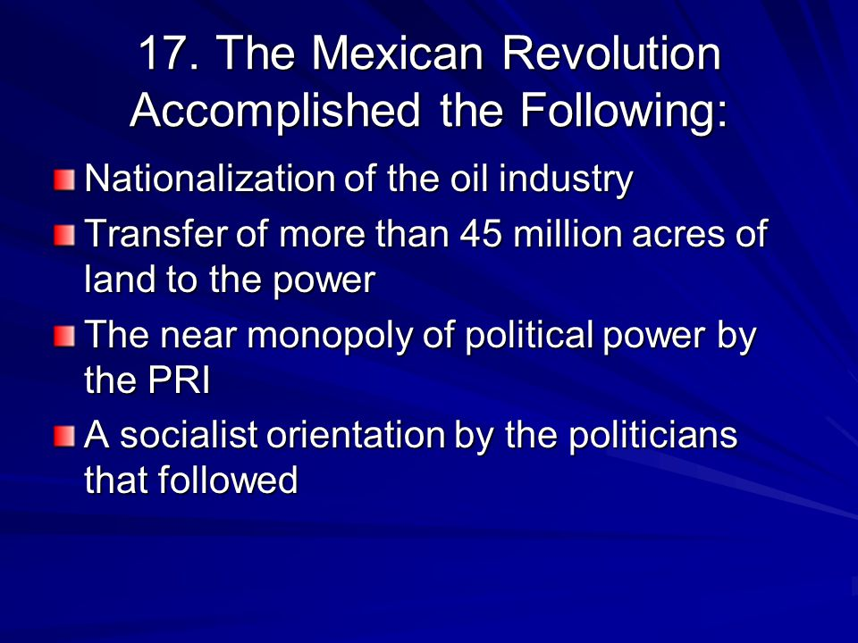 17. The Mexican Revolution Accomplished the Following: Nationalization of the oil industry Transfer of more than 45 million acres of land to the power
