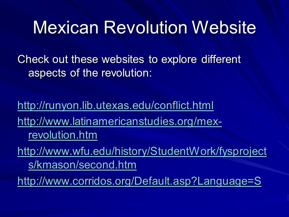 Mexican Revolution Website Check out these websites to explore different aspects of the revolution: http://runyon.lib.utexas.edu/conflict.html http://