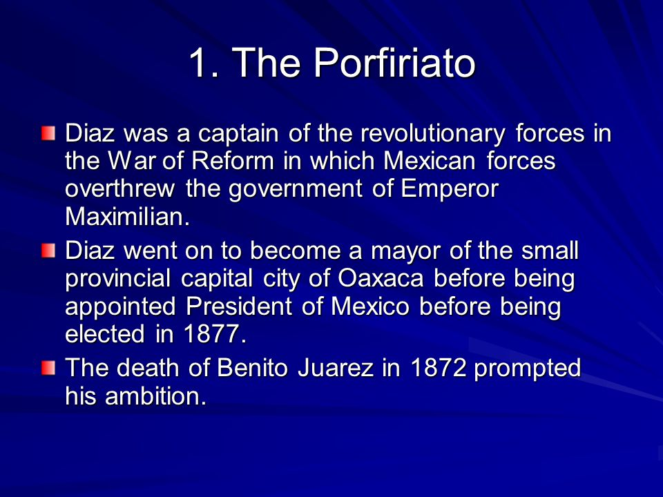 1. The Porfiriato Diaz was a captain of the revolutionary forces in the War of Reform in which Mexican forces overthrew the government of Emperor Maxi