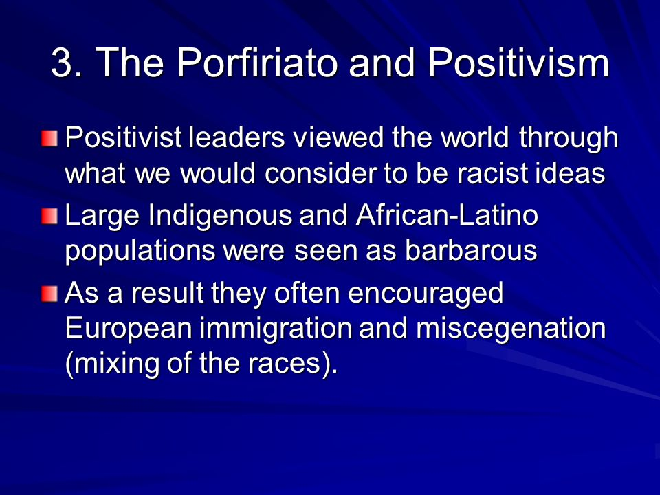 3. The Porfiriato and Positivism Positivist leaders viewed the world through what we would consider to be racist ideas Large Indigenous and African-La