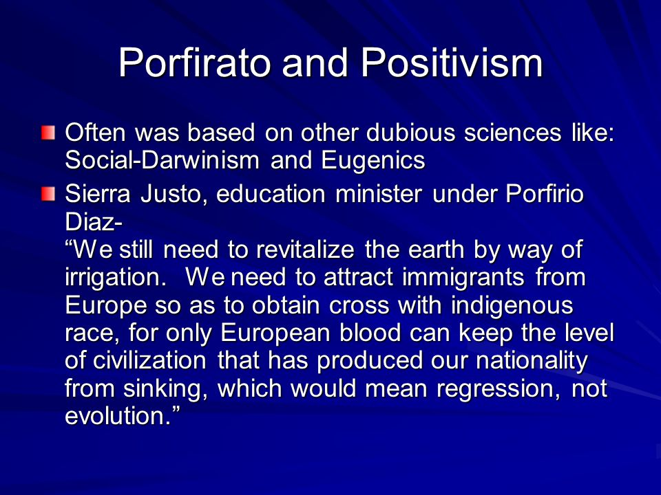 Porfirato and Positivism Often was based on other dubious sciences like: Social-Darwinism and Eugenics Sierra Justo, education minister under Porfirio