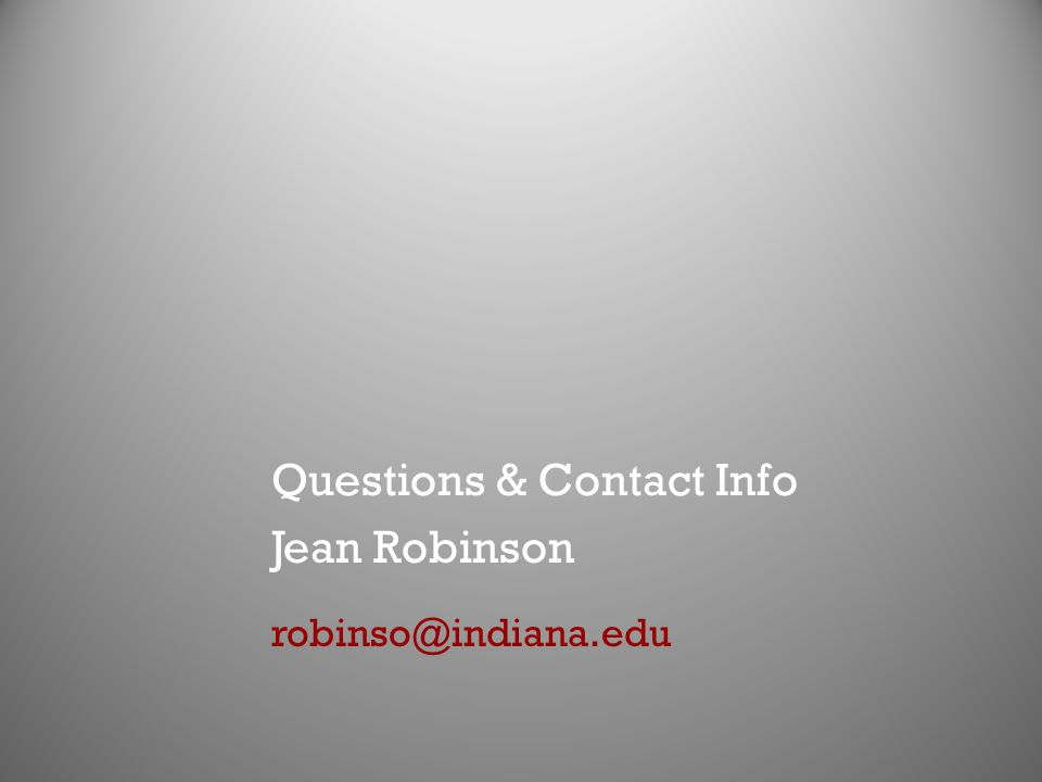 Questions & Contact Info Jean Robinson robinso@indiana.edu