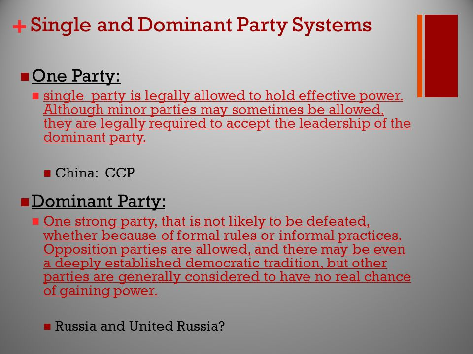 + Single and Dominant Party Systems One Party: single party is legally allowed to hold effective power.