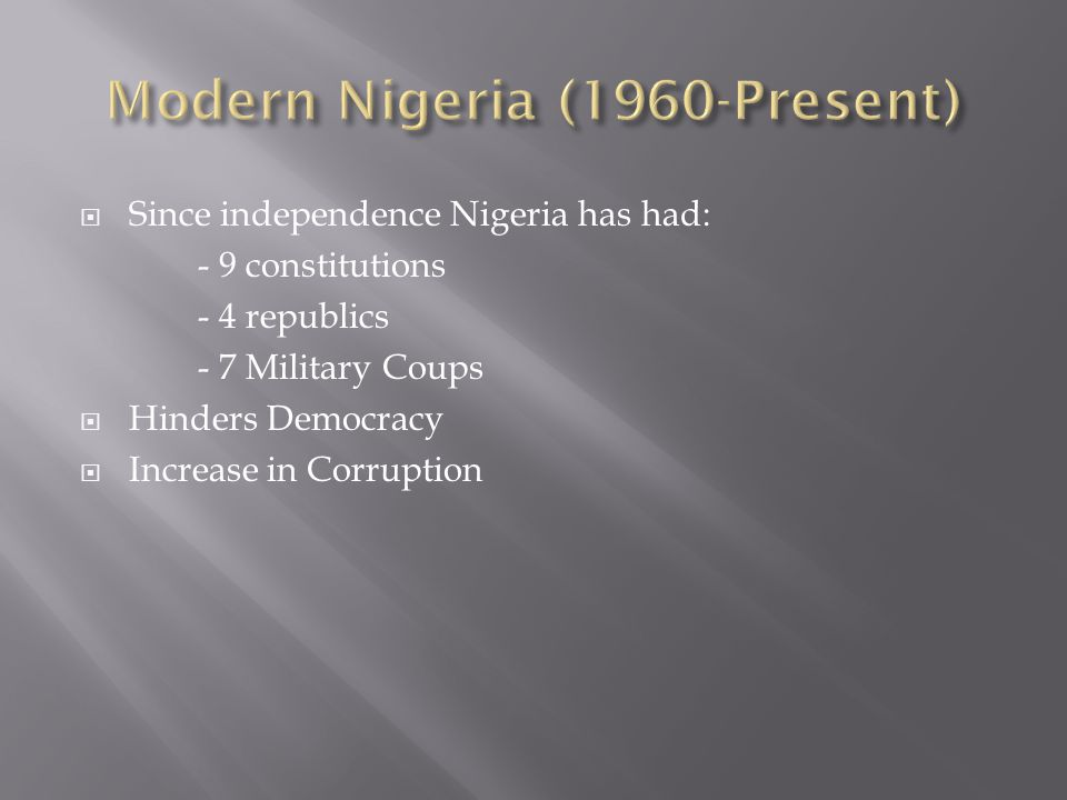  Since independence Nigeria has had: - 9 constitutions - 4 republics - 7 Military Coups  Hinders Democracy  Increase in Corruption