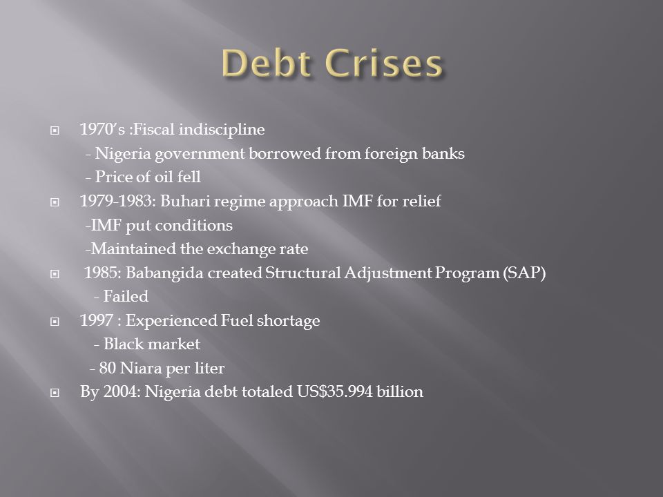  1970's :Fiscal indiscipline - Nigeria government borrowed from foreign banks - Price of oil fell  1979-1983: Buhari regime approach IMF for relief -IMF put conditions -Maintained the exchange rate  1985: Babangida created Structural Adjustment Program (SAP) - Failed  1997 : Experienced Fuel shortage - Black market - 80 Niara per liter  By 2004: Nigeria debt totaled US$35.994 billion