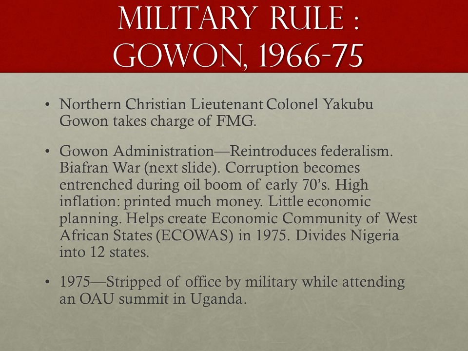Military Rule : Gowon, 1966-75 Northern Christian Lieutenant Colonel Yakubu Gowon takes charge of FMG.Northern Christian Lieutenant Colonel Yakubu Gowon takes charge of FMG.