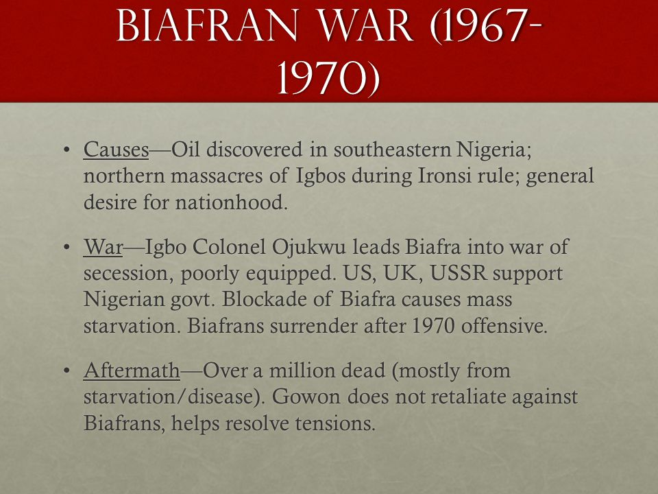 Biafran War (1967- 1970) Causes—Oil discovered in southeastern Nigeria; northern massacres of Igbos during Ironsi rule; general desire for nationhood.Causes—Oil discovered in southeastern Nigeria; northern massacres of Igbos during Ironsi rule; general desire for nationhood.