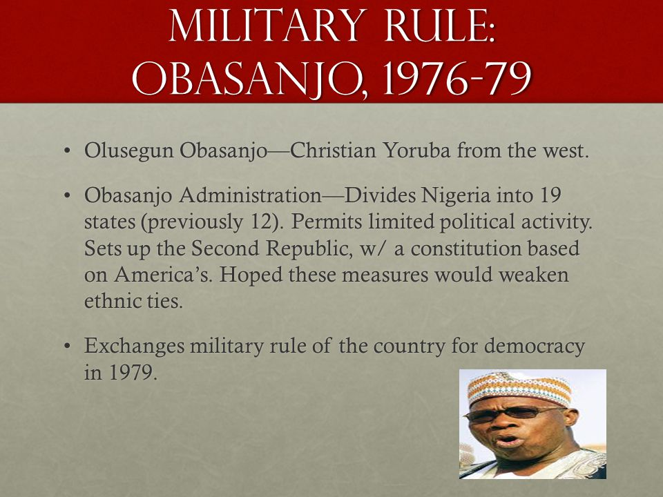 Military Rule: Obasanjo, 1976-79 Olusegun Obasanjo—Christian Yoruba from the west.Olusegun Obasanjo—Christian Yoruba from the west.