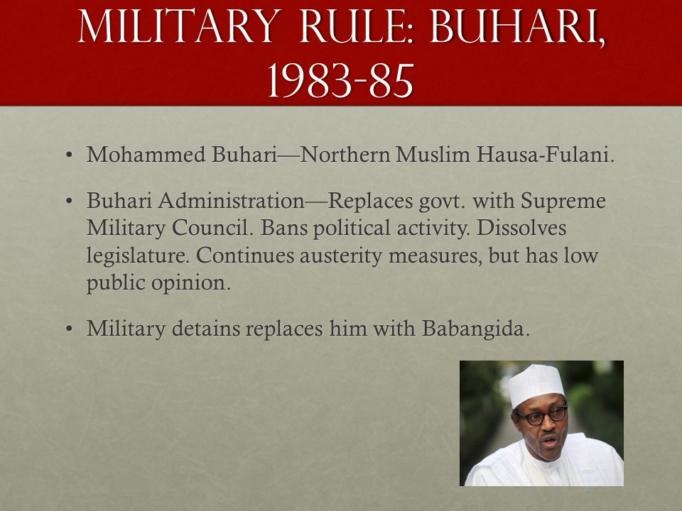 Military Rule: Buhari, 1983-85 Mohammed Buhari—Northern Muslim Hausa-Fulani.Mohammed Buhari—Northern Muslim Hausa-Fulani. Buhari Administration—Replac
