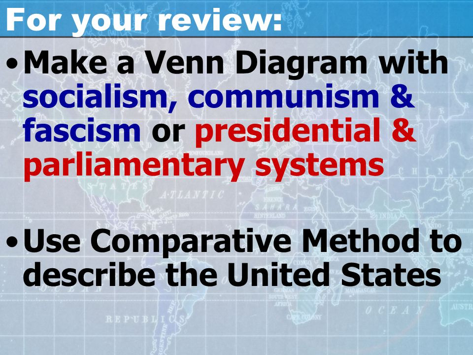 For your review: Make a Venn Diagram with socialism, communism & fascism or presidential & parliamentary systems Use Comparative Method to describe th