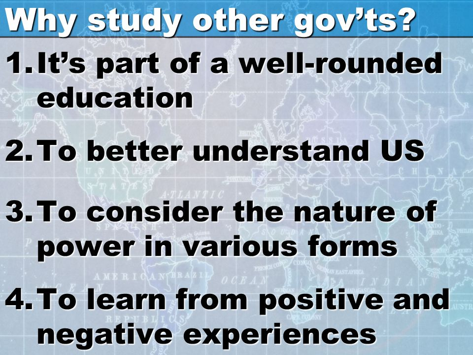 Why study other gov'ts? 1.It's part of a well-rounded education 2.To better understand US 3.To consider the nature of power in various forms 4.To lear