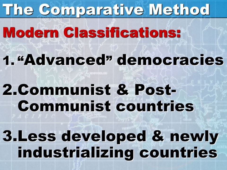 "The Comparative Method Modern Classifications: 1."" Advanced "" democracies 2.Communist & Post- Communist countries 3.Less developed & newly industriali"