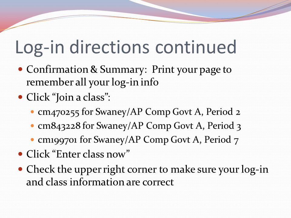 "Log-in directions continued Confirmation & Summary: Print your page to remember all your log-in info Click ""Join a class"": cm470255 for Swaney/AP Comp"