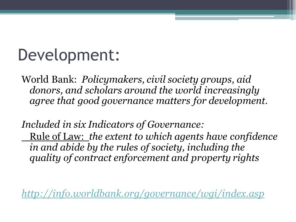 Development: World Bank: Policymakers, civil society groups, aid donors, and scholars around the world increasingly agree that good governance matters for development.