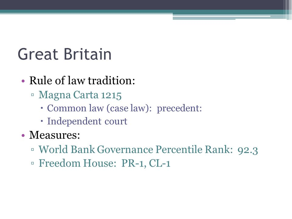 Great Britain Rule of law tradition: ▫Magna Carta 1215  Common law (case law): precedent:  Independent court Measures: ▫World Bank Governance Percentile Rank: 92.3 ▫Freedom House: PR-1, CL-1