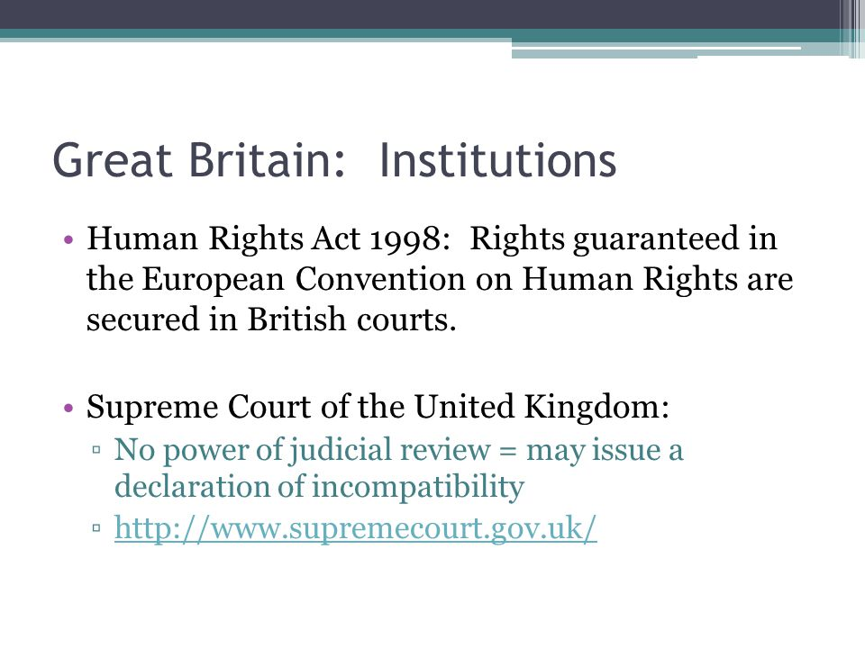 Great Britain: Institutions Human Rights Act 1998: Rights guaranteed in the European Convention on Human Rights are secured in British courts.