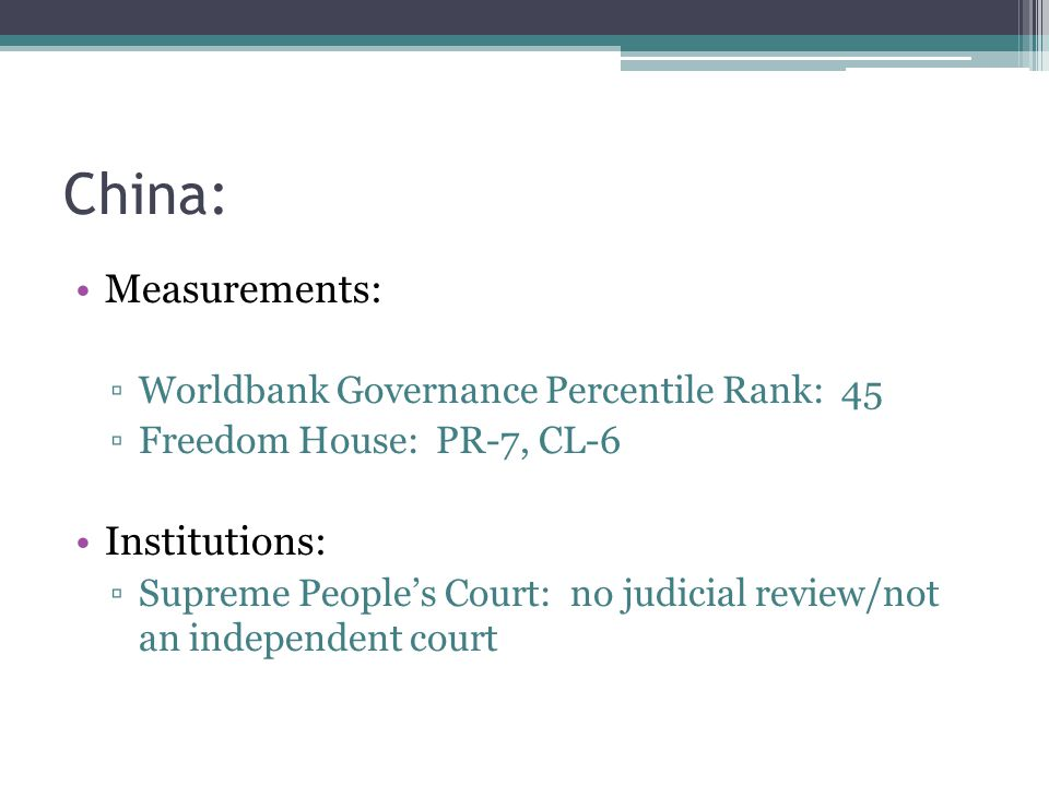China: Measurements: ▫Worldbank Governance Percentile Rank: 45 ▫Freedom House: PR-7, CL-6 Institutions: ▫Supreme People's Court: no judicial review/not an independent court