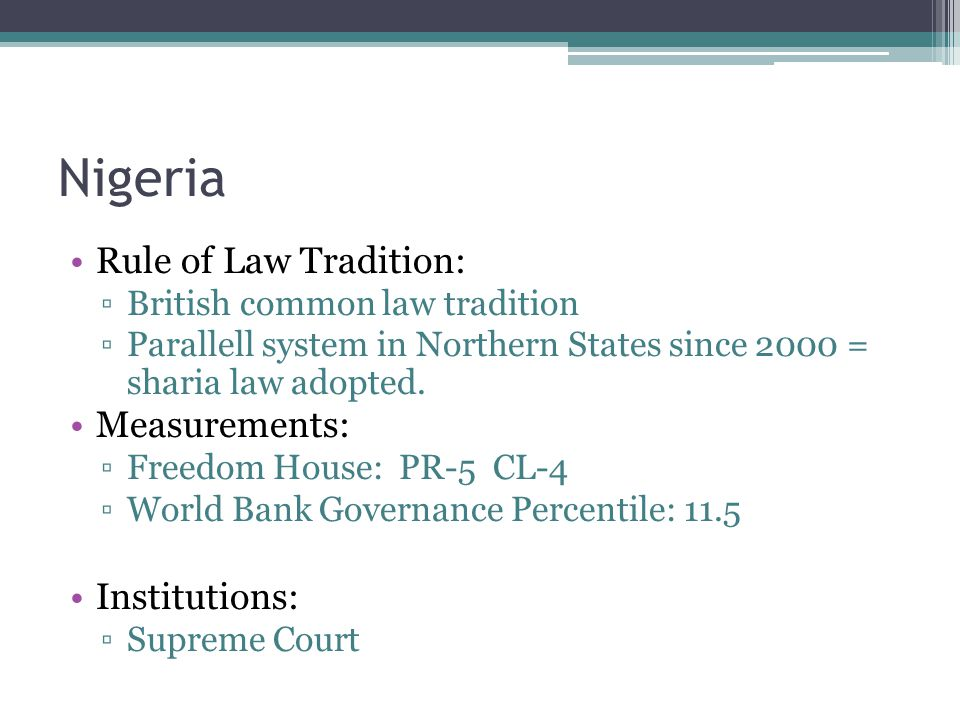 Nigeria Rule of Law Tradition: ▫British common law tradition ▫Parallell system in Northern States since 2000 = sharia law adopted.