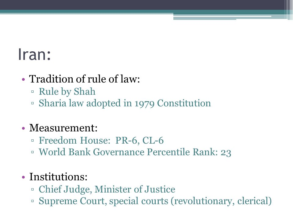 Iran: Tradition of rule of law: ▫Rule by Shah ▫Sharia law adopted in 1979 Constitution Measurement: ▫Freedom House: PR-6, CL-6 ▫World Bank Governance Percentile Rank: 23 Institutions: ▫Chief Judge, Minister of Justice ▫Supreme Court, special courts (revolutionary, clerical)
