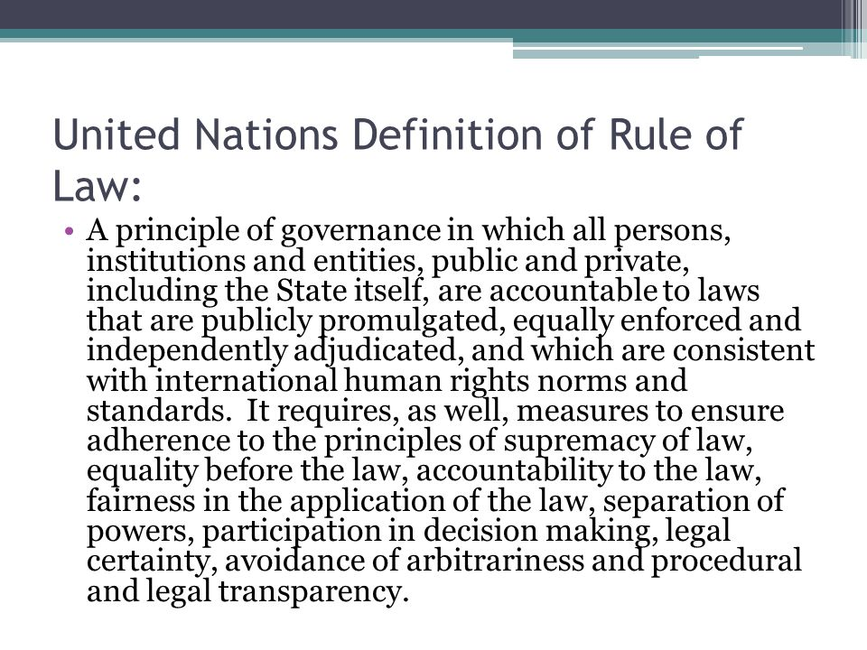 United Nations Definition of Rule of Law: A principle of governance in which all persons, institutions and entities, public and private, including the State itself, are accountable to laws that are publicly promulgated, equally enforced and independently adjudicated, and which are consistent with international human rights norms and standards.