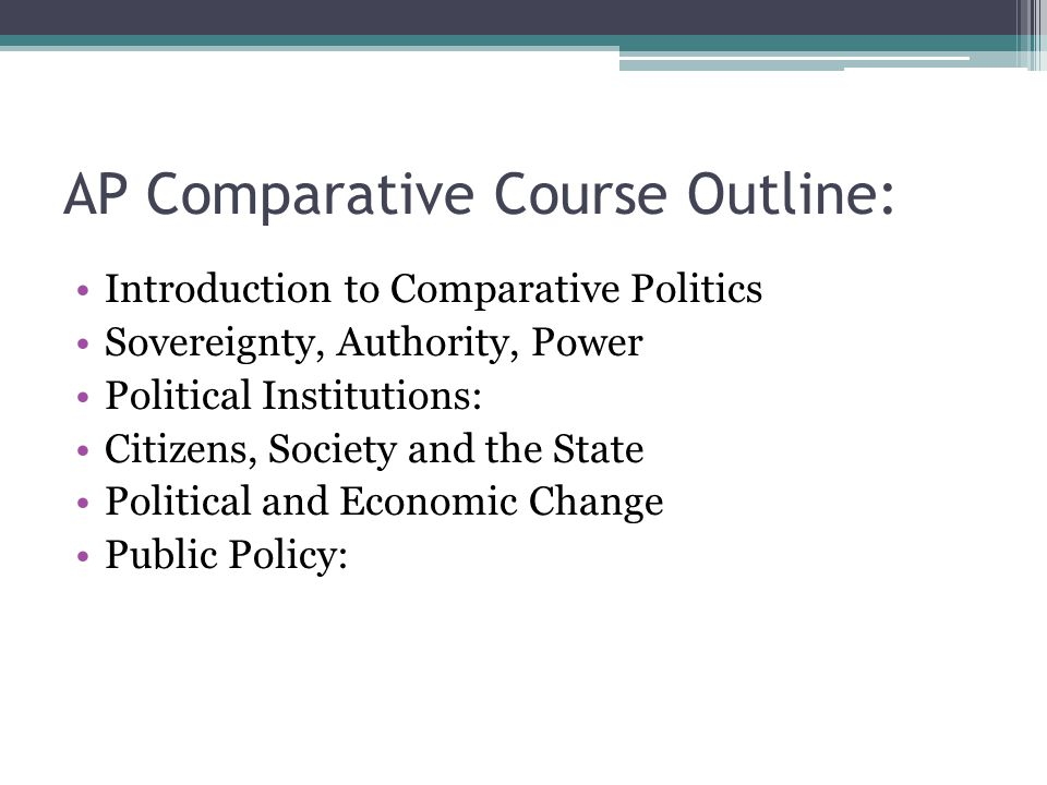 AP Comparative Course Outline: Introduction to Comparative Politics Sovereignty, Authority, Power Political Institutions: Citizens, Society and the State Political and Economic Change Public Policy: