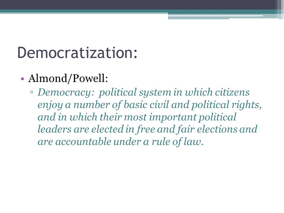 Democratization: Almond/Powell: ▫Democracy: political system in which citizens enjoy a number of basic civil and political rights, and in which their most important political leaders are elected in free and fair elections and are accountable under a rule of law.