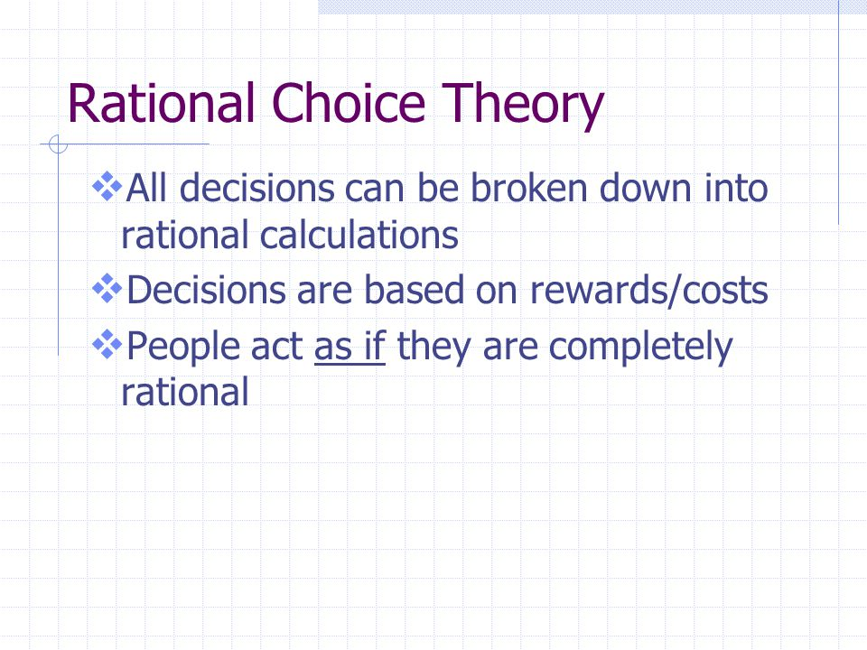 Rational Choice Theory  All decisions can be broken down into rational calculations  Decisions are based on rewards/costs  People act as if they are completely rational
